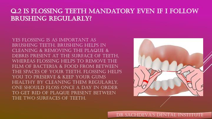 Q.2 Is flossing teeth mandatory even if I follow brushing regularly?