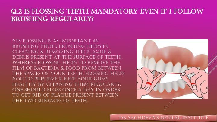 Q.2 Is flossing teeth mandatory even if I follow brushing regularly?