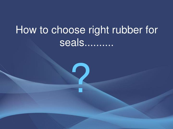 How to choose right rubber for seals