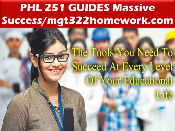 PHL 251 GUIDES Massive Success/mgt322homework.com