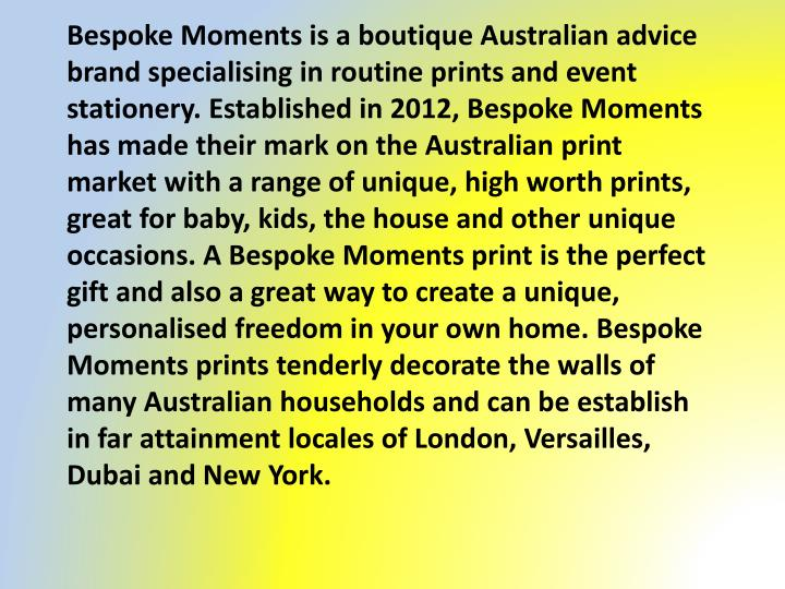 Bespoke Moments is a boutique Australian advice brand specialising in routine prints and event stationery. Established in 2012, Bespoke Moments has made their mark on the Australian print market with a range of unique, high worth prints, great for baby, kids, the house and other unique occasions. A Bespoke Moments print is the perfect gift and also a great way to create a unique,