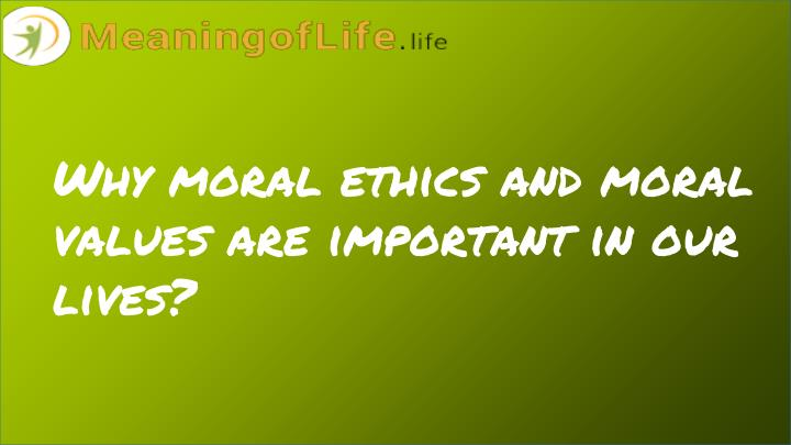 Why moral ethics and moral values are important in our lives?