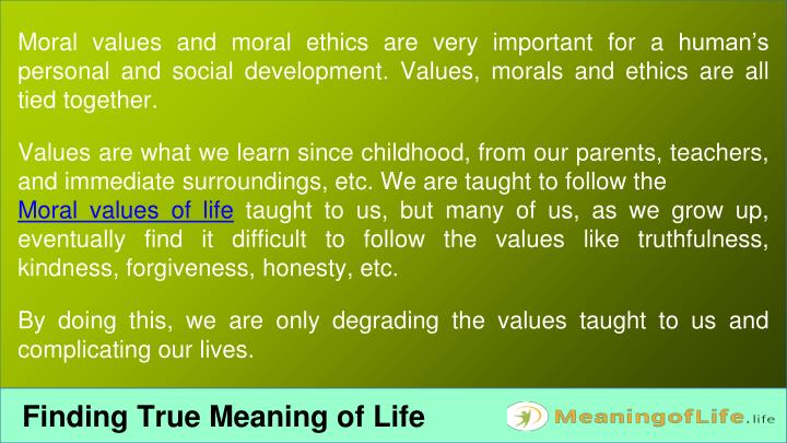 Moral values and moral ethics are very important for a human's personal and social development. Values, morals and ethics are all tied together.