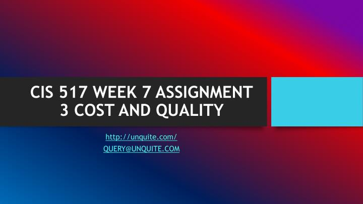 Cis 517 week 7 assignment 3 cost and quality