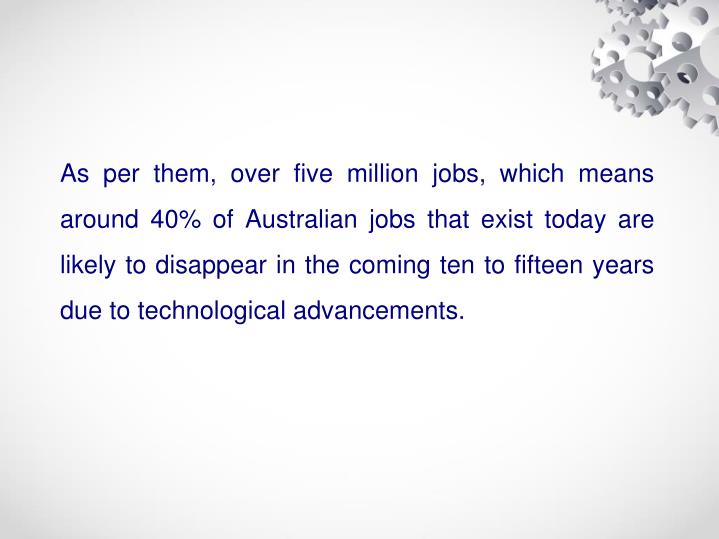 As per them, over five million jobs, which means around 40% of Australian jobs that exist today are likely to disappear in the coming ten to fifteen years due to technological advancements.