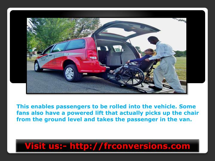This enables passengers to be rolled into the vehicle. Some fans also have a powered lift that actually picks up the chair from the ground level and takes the passenger in the van.