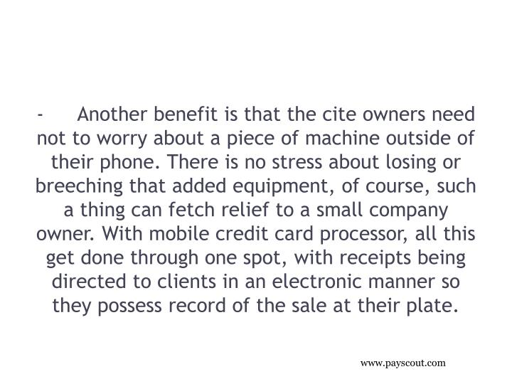 -Another benefit is that the cite owners need not to worry about a piece of machine outside of their phone. There is no stress about losing or breeching that added equipment, of course, such a thing can fetch relief to a small company owner. With mobile credit card processor, all this get done through one spot, with receipts being directed to clients in an electronic manner so they possess record of the sale at their plate.