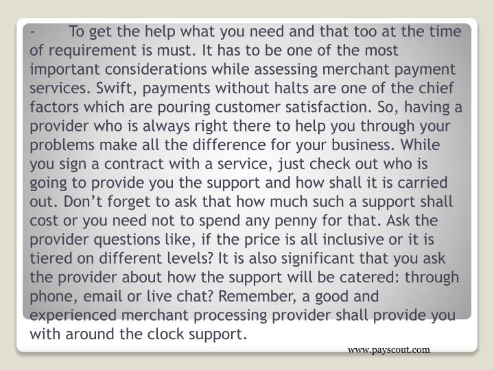 -	To get the help what you need and that too at the time of requirement is must. It has to be one of the most important considerations while assessing merchant payment services. Swift, payments without halts are one of the chief factors which are pouring customer satisfaction. So, having a provider who is always right there to help you through your problems make all the difference for your business. While you sign a contract with a service, just check out who is going to provide you the support and how shall it is carried out. Don't forget to ask that how much such a support shall cost or you need not to spend any penny for that. Ask the provider questions like, if the price is all inclusive or it is tiered on different levels? It is also significant that you ask the provider about how the support will be catered: through phone, email or live chat? Remember, a good and experienced merchant processing provider shall provide you with around the clock support.