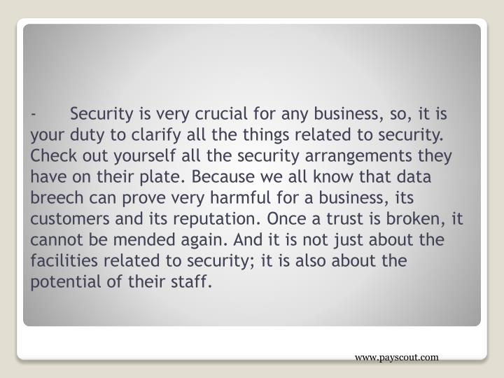 -	Security is very crucial for any business, so, it is your duty to clarify all the things related to security. Check out yourself all the security arrangements they have on their plate. Because we all know that data breech can prove very harmful for a business, its customers and its reputation. Once a trust is broken, it cannot be mended again. And it is not just about the facilities related to security; it is also about the potential of their staff.