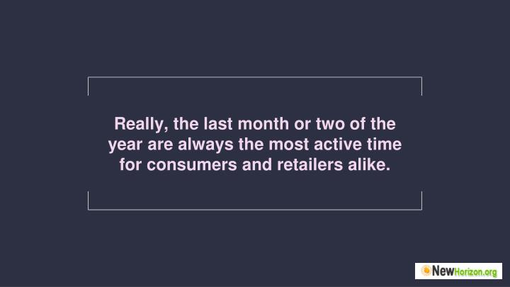 Really, the last month or two of the year are always the most active time for consumers and retailers alike.