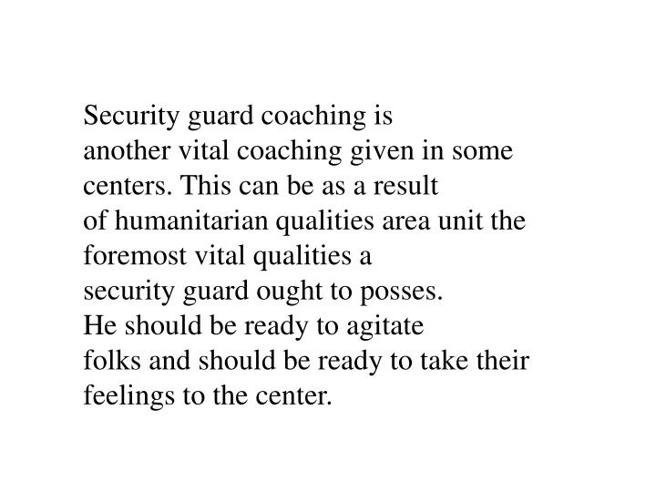 Security guard coaching is another vital coaching given in some centers. This can be as a result of humanitarian qualities area unit the foremost vital qualities a security guard ought to posses. He should be ready to agitate folks and should be ready to take their feelings to the center.