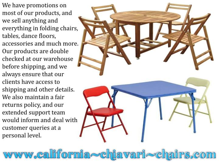 We have promotions on most of our products, and we sell anything and everything in folding chairs, t...