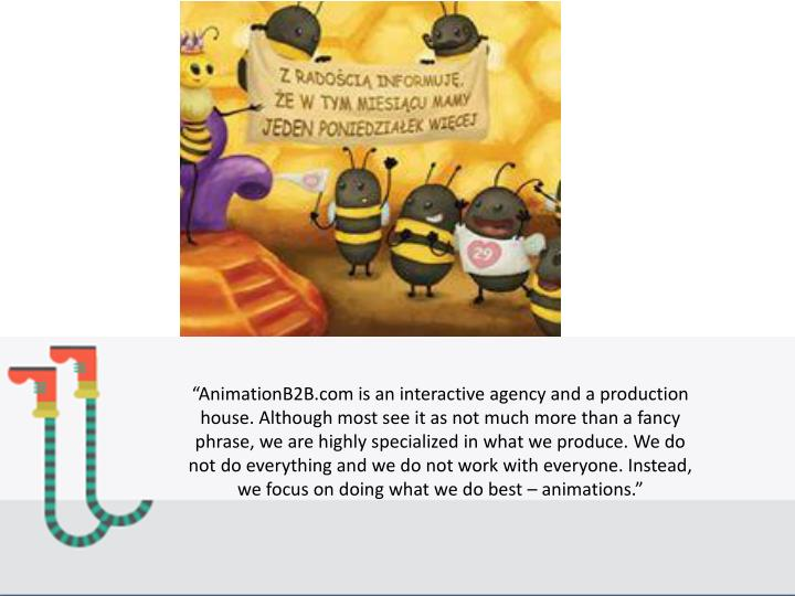 """AnimationB2B.com is an interactive agency and a production house. Although most see it as not much more than a fancy phrase, we are highly specialized in what we produce. We do not do everything and we do not work with everyone. Instead, we focus on doing what we do best – animations."""