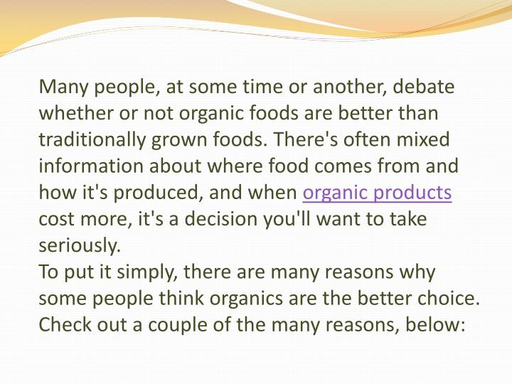 Many people, at some time or another, debate whether or not organic foods are better than traditionally grown foods. There's often mixed information about where food comes from and how it's produced, and when