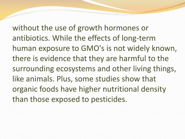 without the use of growth hormones or antibiotics. While the effects of long-term human exposure to GMO's is not widely known, there is evidence that they are harmful to the surrounding ecosystems and other living things, like animals. Plus, some studies show that organic foods have higher nutritional density than those exposed to pesticides.