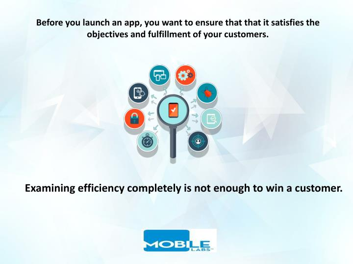 Before you launch an app, you want to ensure that that it satisfies the objectives and fulfillment of your customers.