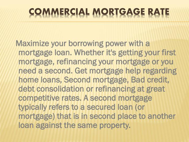 Maximize your borrowing power with a mortgage loan. Whether it's getting your first mortgage, refinancing your mortgage or you need a second. Get mortgage help regarding home loans, Second mortgage, Bad credit, debt consolidation or refinancing at great competitive rates. A second mortgage typically refers to a secured loan (or mortgage) that is in second place to another loan against the same property.