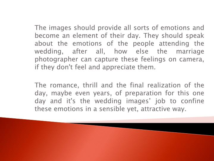 The images should provide all sorts of emotions and become an element of their day. They should speak about the emotions of the people attending the wedding, after all, how else the marriage photographer can capture these feelings on camera, if they don't feel and appreciate them