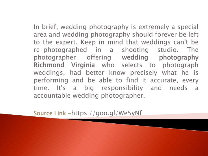 In brief, wedding photography is extremely a special area and wedding photography should forever be left to the expert. Keep in mind that weddings can't be re-photographed in a shooting studio. The photographer offering