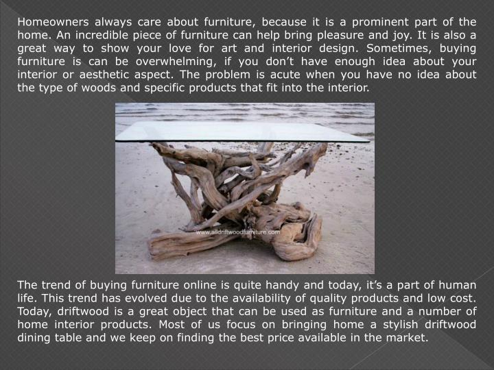 Homeowners always care about furniture, because it is a prominent part of the home. An incredible pi...