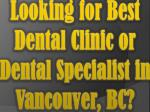looking for best dental clinic or dental specialist in vancouver bc