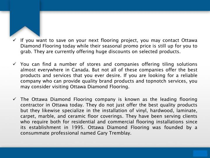 If you want to save on your next flooring project, you may contact Ottawa Diamond Flooring today while their seasonal promo price is still up for you to grab. They are currently offering huge discounts on selected products.