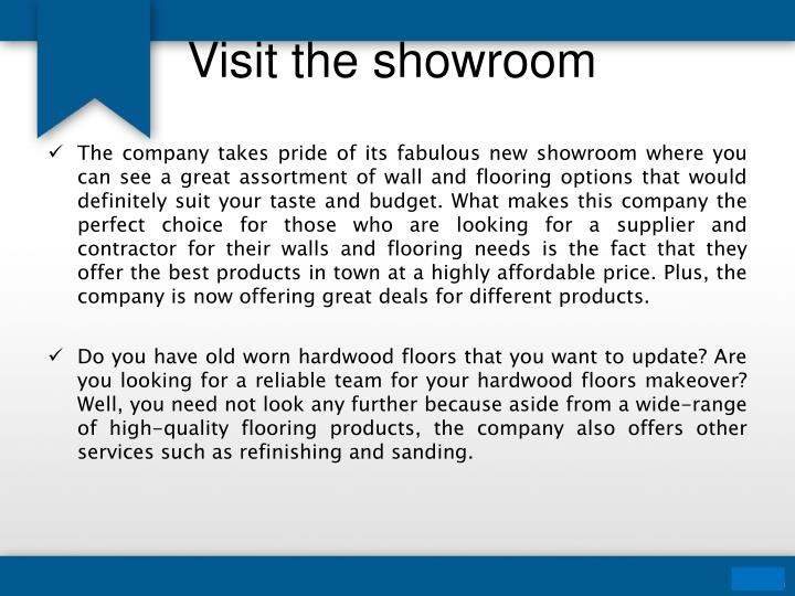 The company takes pride of its fabulous new showroom where you can see a great assortment of wall and flooring options that would definitely suit your taste and budget. What makes this company the perfect choice for those who are looking for a supplier and contractor for their walls and flooring needs is the fact that they offer the best products in town at a highly affordable price. Plus, the company is now offering great deals for different products.