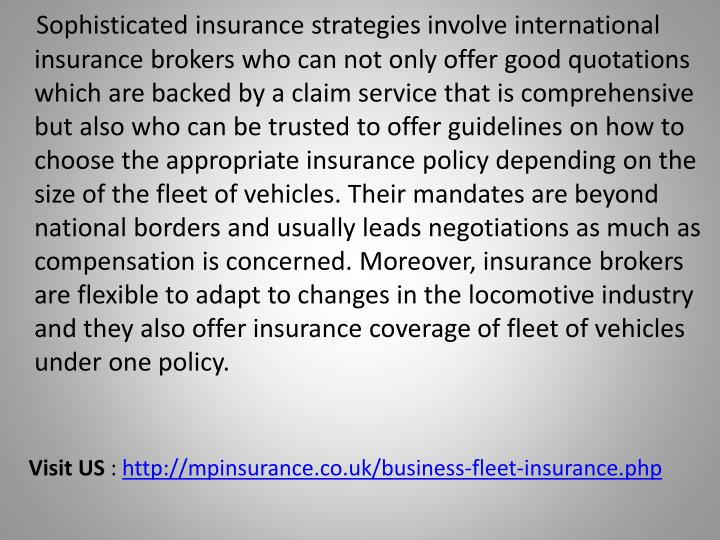 Sophisticated insurance strategies involve international insurance brokers who can not only offer good quotations which are backed by a claim service that is comprehensive but also who can be trusted to offer guidelines on how to choose the appropriate insurance policy depending on the size of the fleet of vehicles. Their mandates are beyond national borders and usually leads negotiations as much as compensation is concerned. Moreover, insurance brokers are flexible to adapt to changes in the locomotive industry and they also offer insurance coverage of fleet of vehicles under one policy.