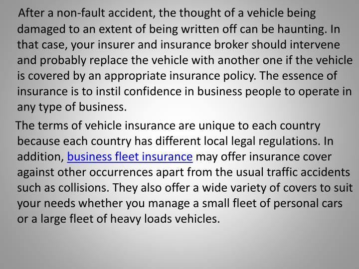 After a non-fault accident, the thought of a vehicle being damaged to an extent of being written off can be haunting. In that case, your insurer and insurance broker should intervene and probably replace the vehicle with another one if the vehicle is covered by an appropriate insurance policy. The essence of insurance is to