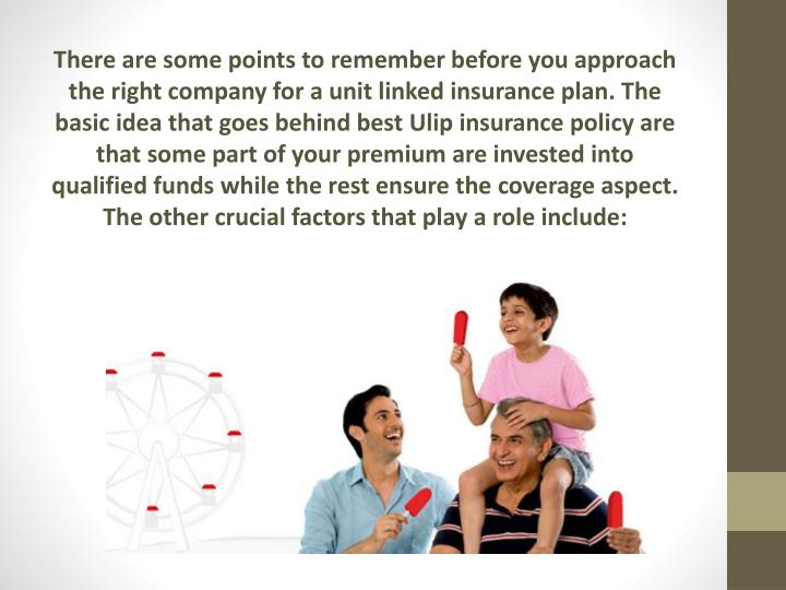 There are some points to remember before you approach the right company for a unit linked insurance plan. The basic idea that goes behind