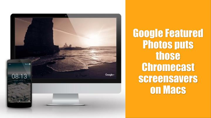 Google featured photos puts those chromecast screensavers on macs