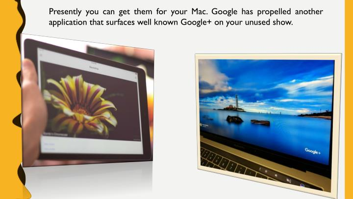 Presently you can get them for your Mac. Google has propelled another application that surfaces well...