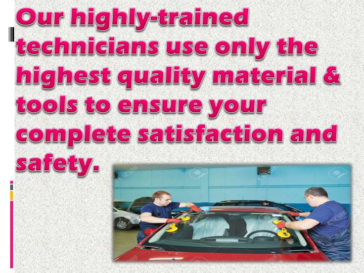 Our highly-trained technicians use only the highest quality material & tools to ensure your complete satisfaction and safety.