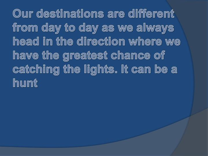 Our destinations are different from day to day as we always head in the direction where we have the greatest chance of catching the lights. It can be a hunt