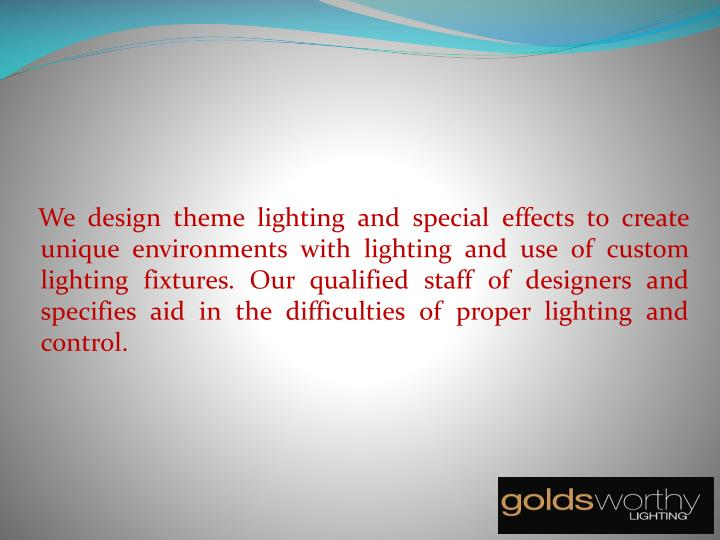 We design theme lighting and special effects to create unique environments with lighting and use of custom lighting fixtures. Our qualified staff of designers and specifies aid in the difficulties of proper lighting and control.