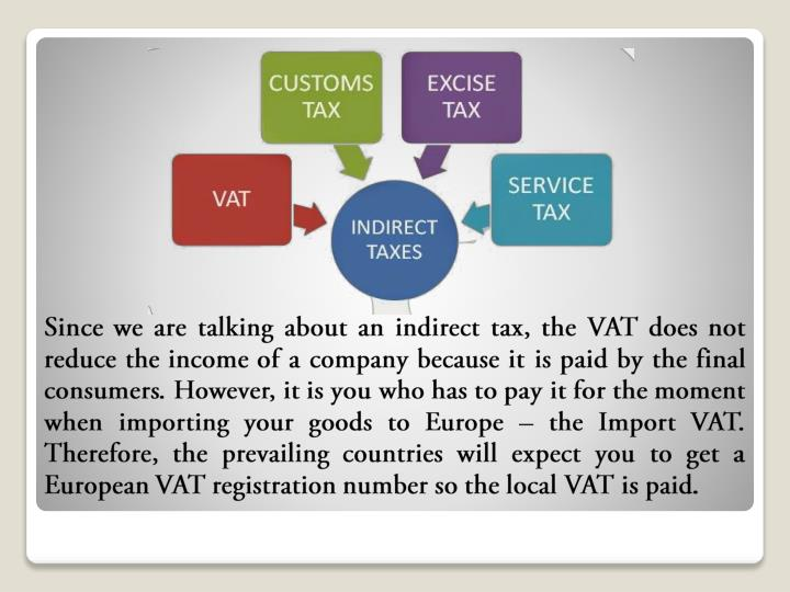 Since we are talking about an indirect tax, the VAT does not reduce the income of a company because it is paid by the final consumers. However, it is you who has to pay it for the moment when importing your goods to Europe – the Import VAT. Therefore, the prevailing countries will expect you to get a European VAT registration number so the local VAT is paid.