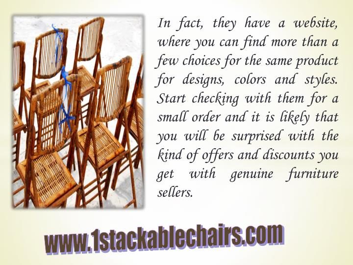 In fact, they have a website, where you can find more than a few choices for the same product for designs, colors and styles. Start checking with them for a small order and it is likely that you will be surprised with the kind of offers and discounts you get with genuine furniture sellers.