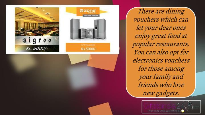 There are dining vouchers which can let your dear ones enjoy great food at popular restaurants. You can also opt for electronics vouchers for those among your family and friends who love new gadgets.