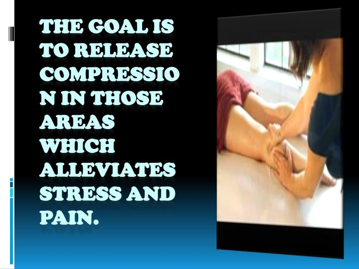 The goal is to release compression in those areas which alleviates stress and pain.