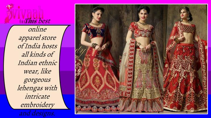 This best online apparel store of India hosts all kinds of Indian ethnic wear, like gorgeous lehengas with intricate embroidery and designs.