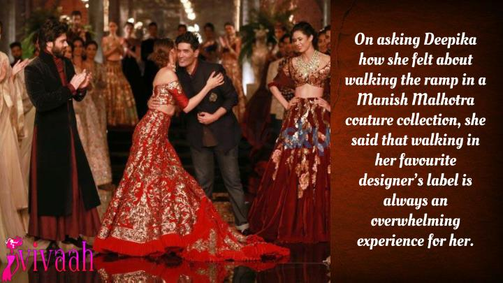 On asking Deepika how she felt about walking the ramp in a Manish Malhotra couture collection, she said that walking in her favourite designer's label is always an overwhelming experience for her.