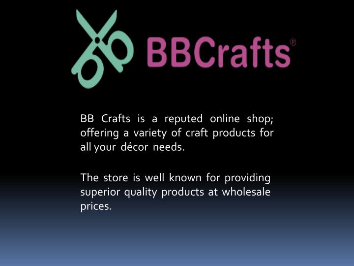 BB Crafts is a reputed online shop; offering a variety of craft products for all your