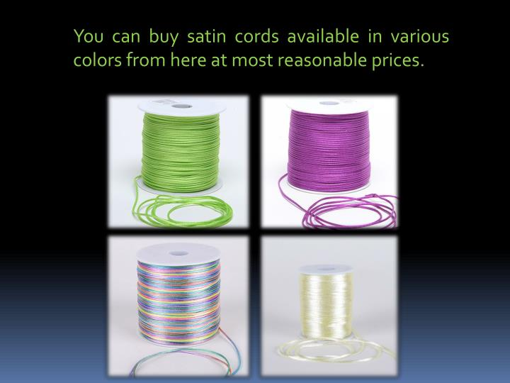 You can buy satin cords available in various colors from here at most reasonable prices