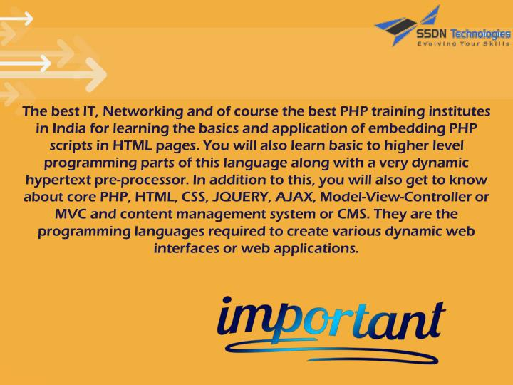 The best IT, Networking and of course the best PHP training institutes in India for learning the basics and application of embedding PHP scripts in HTML pages. You will also learn basic to higher level programming parts of this language along with a very dynamic hypertext pre-processor. In addition to this, you will also get to know about core PHP, HTML, CSS, JQUERY, AJAX, Model-View-Controller or MVC and content management system or CMS. They are the programming languages required to create various dynamic web interfaces or web applications.
