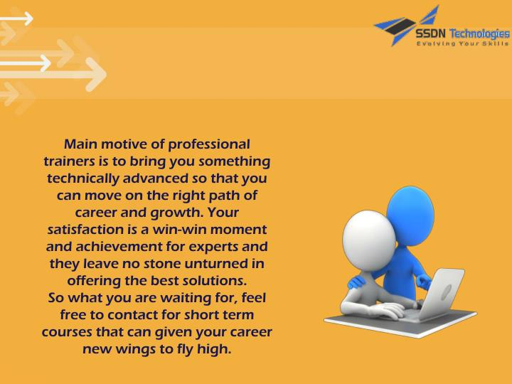 Main motive of professional trainers is to bring you something technically advanced so that you can move on the right path of career and growth. Your satisfaction is a win-win moment and achievement for experts and they leave no stone unturned in offering the best solutions.