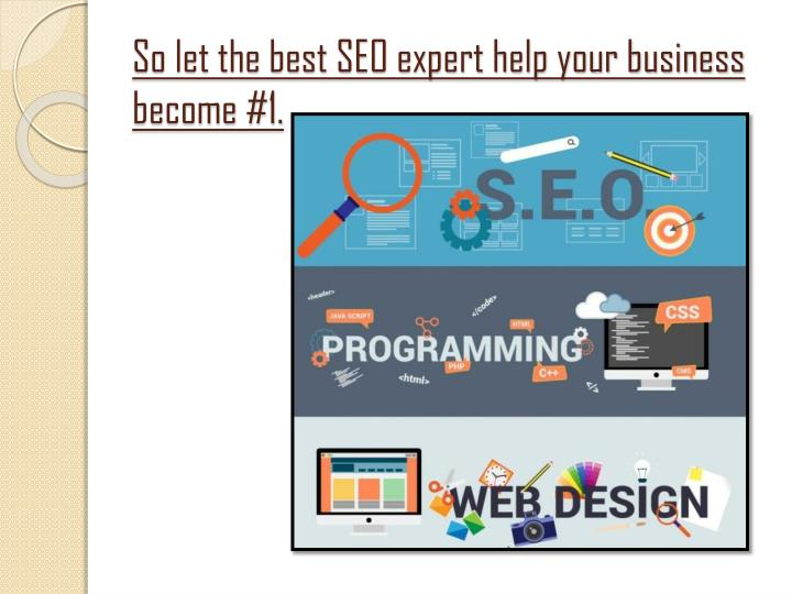 So let the best SEO expert help your business become #1.