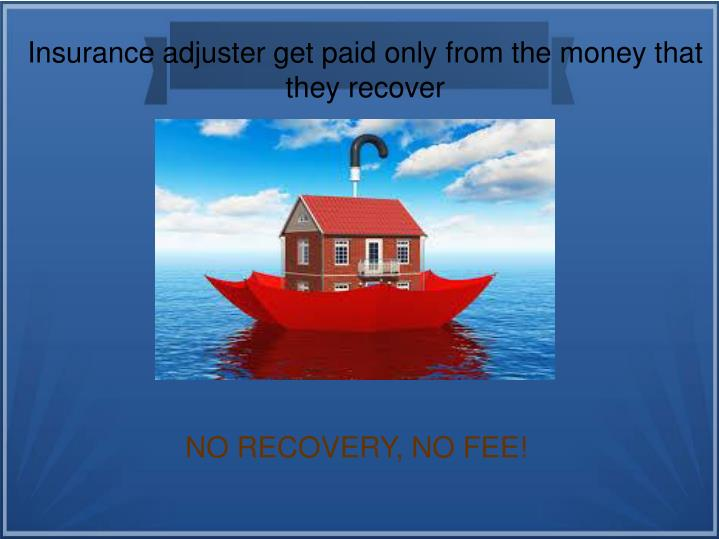 Insurance adjuster get paid only from the money that they recover