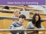 make notes for everything