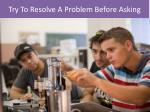 try to resolve a problem before asking