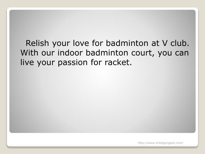 Relish your love for badminton at V club.  With our indoor badminton court, you can live your passion for racket.